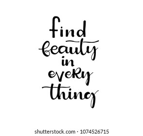 Find beauty in every thing. Inspirational quote.Hand drawn illustration with hand lettering.  Vector phrase isolated on the white background. Lettering for posters, cards design.