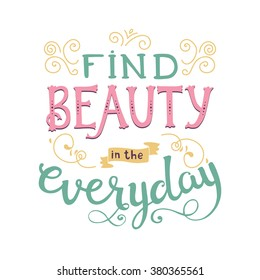 Find beauty in the everyday. Cute vector phrase ans quote with swirls. Hand drawn lettering for posters, cards design.