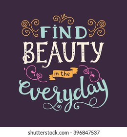 Find beauty in the everyday. Cute vector phrase ans quote with swirls. Hand drawn lettering for posters, cards design. Vector quote in retro style