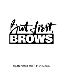 But first, brows- Vector Handwritten quote. Calligraphy phrase for beauty salon, brow bars, Brow Makers, decorative cards, T-shirt print, beauty blogs.