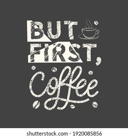 But first, coffee. Grunge vintage phrase. Typography, t-shirt graphics, print, poster, banner, slogan, flyer, postcard.