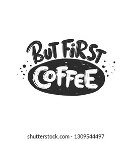 But first coffee. Kitchen lettering. Ink hand drawn vector illustration. Can be used for bar, poster, logo, cafe, street festival, farmers market, country fair, shop, restaurant, food studio