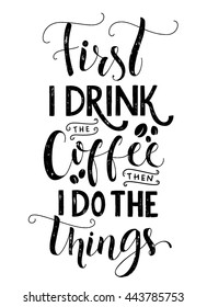 First I drink the coffee, then I do the things. Coffee quote print, cafe poster, kitchen wall art decoration. Vector black typography isolated on white background