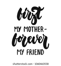 First my mother - forever my friend - hand drawn lettering phrase isolated on the white background. Fun brush ink vector illustration for banners, greeting card, poster design