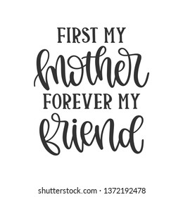 First my Mother Forever my friend - Mother's Day Hand Lettered - Handwritten Quote/Saying