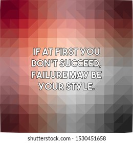 If at first you do not succeed failure may be your style