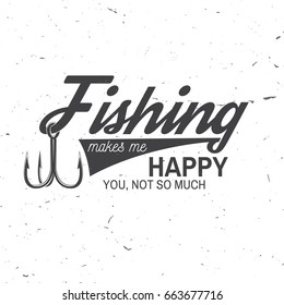 Fishing makes me happy you, not so much. Vector illustration. Concept for shirt or logo, print, stamp or tee. Vintage typography design with fish hook silhouette.