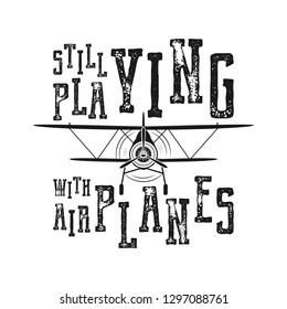 Flight poster - Still playing with airplanes quote. Retro monochrome style. Vintage hand drawn airplane design for t-shirt, mug, emblem or patch. Stock vector retro illustration with biplane and text.