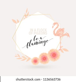 """Floral frame vector background with flowers, flamingo and geometric shapes. Motivational quote """"Be a flamingo in a flock of pigeons"""" in beautiful calligraphic typography."""