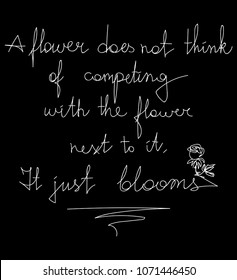 A flower does not think of competing with the flower next to it. It just blooms. Motivation Message card poster Fashion Slogan for T-shirt and apparels graphic vector Print. Continuous line