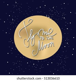 Fly me to the moon. Space background.Vector illustration. Hand lettering romantic quote.