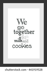 Food quote. We go together like milk and cookies.