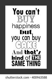 Food quote. You can't buy happiness but you can buy cake. And that's kind of the same thing.