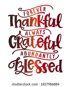 Forever thankful, always Grateful, abundantly Blessed - Inspirational Thanksgiving day beautiful handwritten quote, decoration, lettering message. Hand drawn autumn, fall phrase.