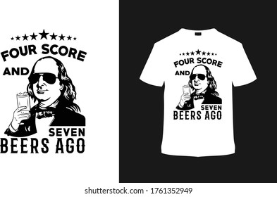 Four Score And Seven Beer Ago t shirt design, 4th July, ben drankin, apparel, vector, vintage, template, eps, typography