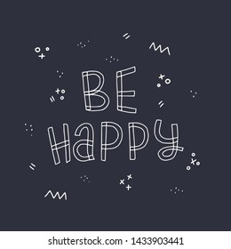 Free hand style inscription Be Happy drawn with white contour on dark background. Chalk lettering phrase with doodle elements. Positive and empowering saying about happiness. Vector illustration
