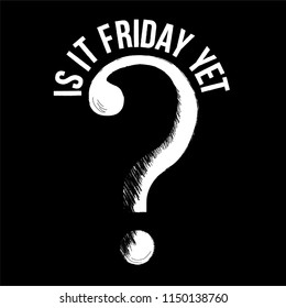 Is it Friday Yet ? Funny slogan with question mark ? hand drawing  w sign modern Fashion Slogan for T-shirt and apparels graphic vector Print.