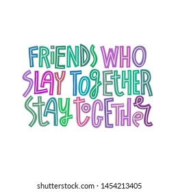 Friends who slay together, stay together. Multicolor hand-drawn funny lettering quote isolated on white background. Friendship quote.