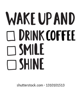 Funny to do list. Wake up and drink coffee, smile, shine. Lettering hand drawn quote. Vector illustration for greeting card, t shirt, print, stickers, posters design on white background.