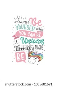"Funny lettering illustration with white background ""Always be yourself unless you can be a unicorn then always be a unicorn"". Fairy, magical, cute typography poster with icon of rainbow unicorn"