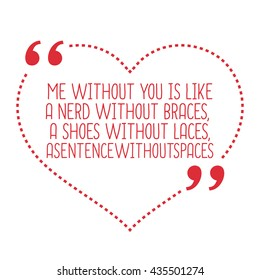 Funny love quote. Me without you is like a nerd without braces, a shoes without laces, asentencewithoutspaces. Simple trendy design.