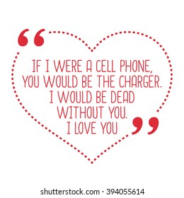Funny love quote. If I were a cell phone, you would be the charger. I would be dead without you. I love you. Simple trendy design.