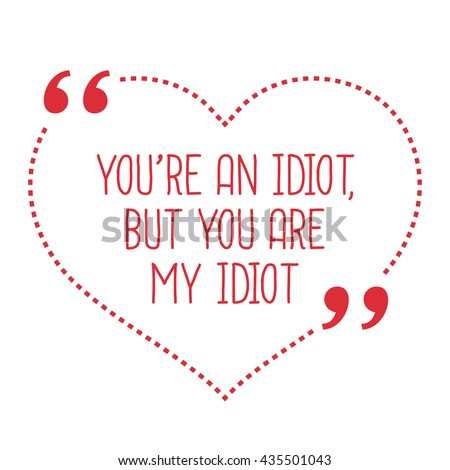 Funny Love Quote Youre Idiot You Stock Vector Royalty Free