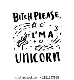 The funny phrase: Bitch please, I'm a unicorn, in a trendy calligraphic style, with unicorn image and stars, on a white background. It can be used for card, mug, poster, t-shirts, phone case etc.