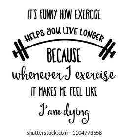 "Funny quote "" It's funny how exercise helps you live longer """