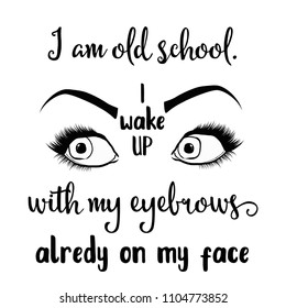 """Funny quote """" I am old school. I wake up with my eyebrows already on my face """""""