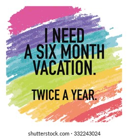 Funny Quote Sayings Poster Typographic Background Design / I need a six month vacation twice a year