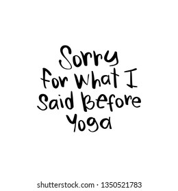 Funny quote ' Sorry for what I said before yoga ' / Vector illustration design for t shirts, prints, posters, stickers etc