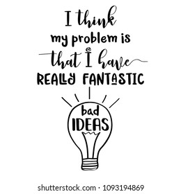 """Funny quote """" I think my problem is that I have really fantastic bad ideas"""""""