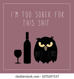 Funny sarcastic greeting card featuring grumpy owl a wine bottle and wine glass and the text I'm too Sober for this Shit in handwritten font