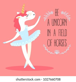 Funny unicorn ballerina. Mythical magic fictional animal dressed as a dancer in tutus skirt. Be a unicorn in a field of horses text. Motivational postcard. Girl s dream. Flat vector illustration
