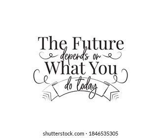 The future depends on what you do today, vector. Motivational, inspirational life quote. Wording design isolated on white background, lettering. Vintage art design, wall decals, artwork, poster design