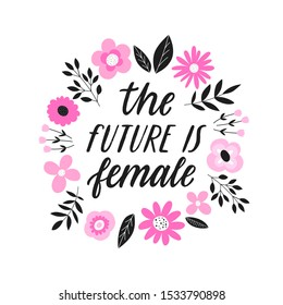 The future is female. - handdrawn illustration. Feminism quote lettering made in vector. Woman motivational slogan. Inscription for t shirts, posters, cards. Floral digital style design.