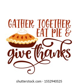 Gather together eat pie and give thanks - Hand drawn vector illustration. Autumn color poster. Good for scrap booking, posters, greeting cards, banners, textiles, gifts, shirts, mugs or other gifts.