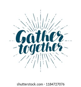 Gather together, handwritten inscription. Lettering vector illustration