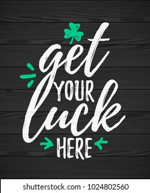 Get Your Luck Here funny handdrawn dry brush style lettering on black wooden background, 17 March St. Patrick's Day celebration. Suitable for t-shirt, poster, etc., vector illustration