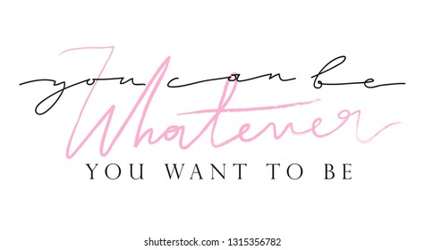 """Girl slogan for t shirt. Modern beautiful print for girls. Vector illustration. Creative typography slogan design. Sign """"YOU CAN BE WHATEVER YOU WANT TO BE""""."""