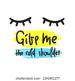 Give me the cold shoulder - inspire and motivational quote. Hand drawn beautiful lettering. Print for inspirational poster, t-shirt, bag, cups, card, flyer, sticker, badge. English idiom, proverb