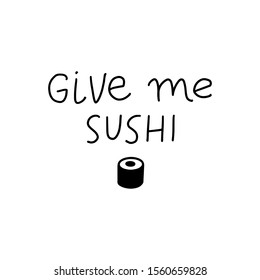 Give me sushi funny vector lettering quote. Hand writing banner, print, poster, Valentines day card. Sushi roll icon