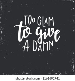 Too glam to give a damn Hand drawn typography poster or cards. Conceptual handwritten phrase.T shirt hand lettered calligraphic design. Inspirational vector