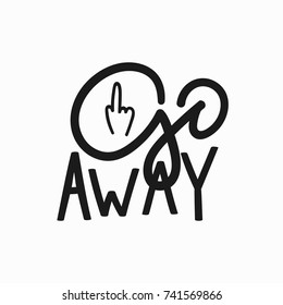 Go away t-shirt quote feminist lettering. Calligraphy inspiration graphic design typography element. Hand written card. Simple vector sign. Protest against patriarchy sexism misogyny female