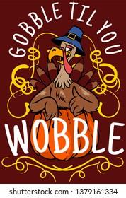 Gobble til you wobble.