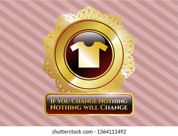 Gold emblem or badge with shirt icon and If you Change Nothing Nothing will Change text inside