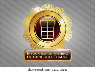 Gold shiny embl Golden emblem with wastepaper basket icon and If you Change Nothing Nothing will Change text insideem with wastepaper basket icon and If you Change Nothing Nothing will Change text in