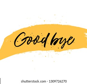 Good bye quote handwritten black lettering. Ink pen calligraphy. Grunge isolated clipart. Goodbye calligraphic phrase on hand drawn yellow paint smear. Farewell postcard, poster design element.