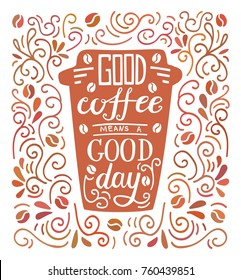 Good coffee means a good day. Colorful vector illustration with hand lettering and doodle loops, swrils and beans. Take away cup with positive quote. Poster, card, flier design with modern calligraphy
